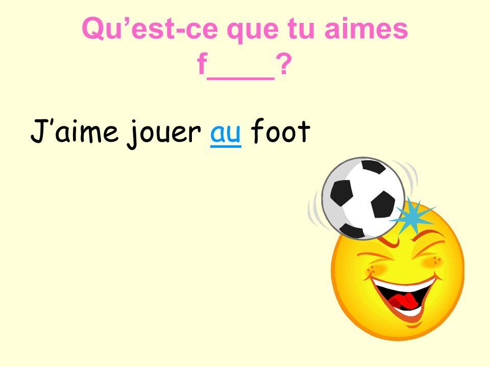 Jaime jouer au foot Quest-ce que tu aimes f____?