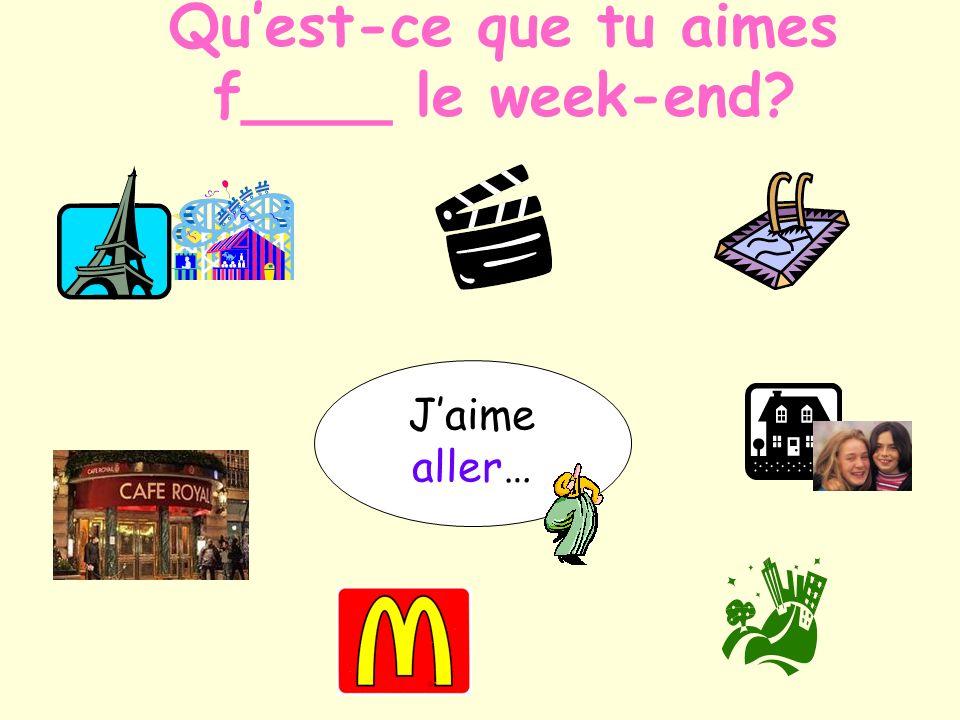 Jaime aller… à Paris chez mes copains à la piscine au cinéma en ville au café au McDo Quest-ce que tu aimes f____ le week-end?