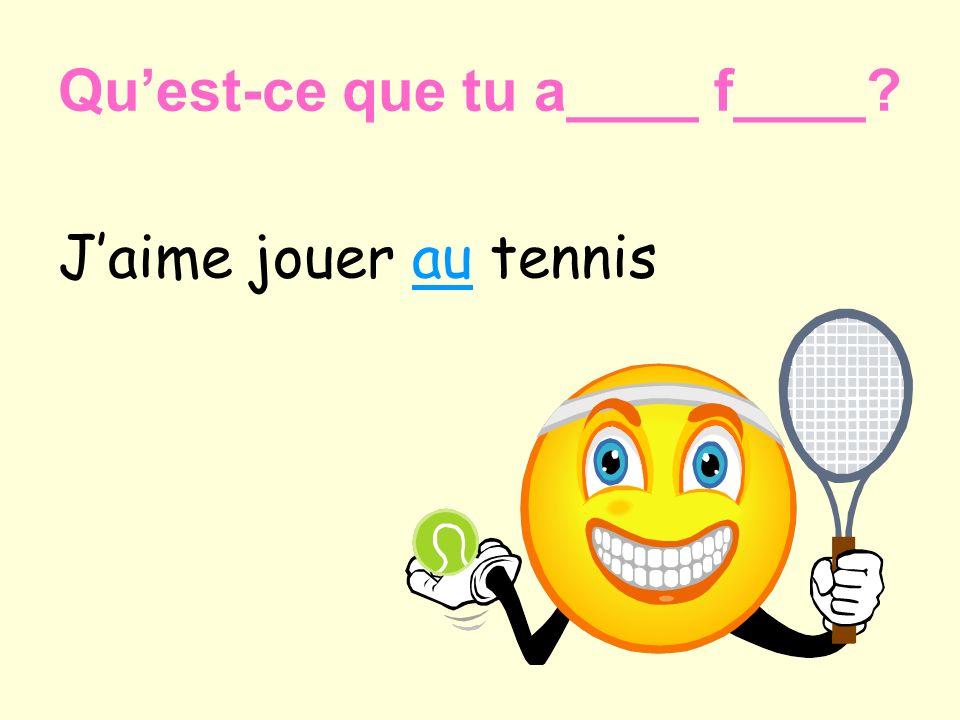 Jaime jouer au tennis Quest-ce que tu a____ f____?