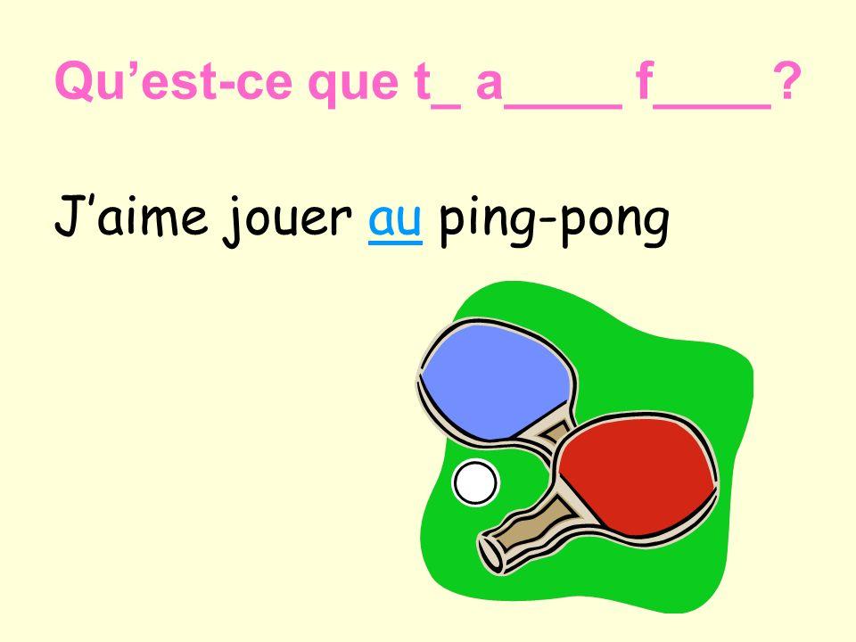 Quest-ce que t_ a____ f____? Jaime jouer au ping-pong