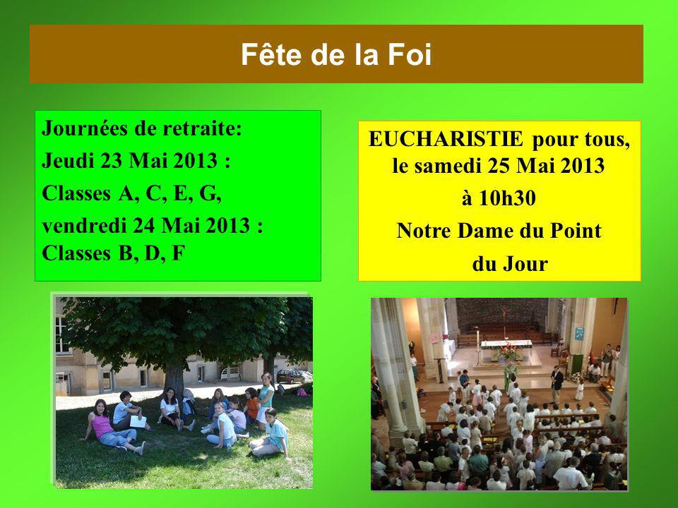 Fête de la Foi Journées de retraite: Jeudi 23 Mai 2013 : Classes A, C, E, G, vendredi 24 Mai 2013 :Classes B, D, F vendredi 24 Mai 2013 : Classes B, D, F EUCHARISTIE pour tous,le samedi 25 Mai 2013 EUCHARISTIE pour tous, le samedi 25 Mai 2013 à 10h30 Notre Dame du Point du Jour