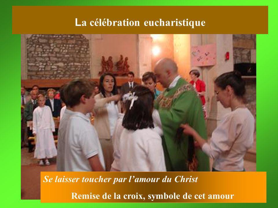 Se laisser toucher par lamour du Christ Remise de la croix, symbole de cet amour L a célébration eucharistique