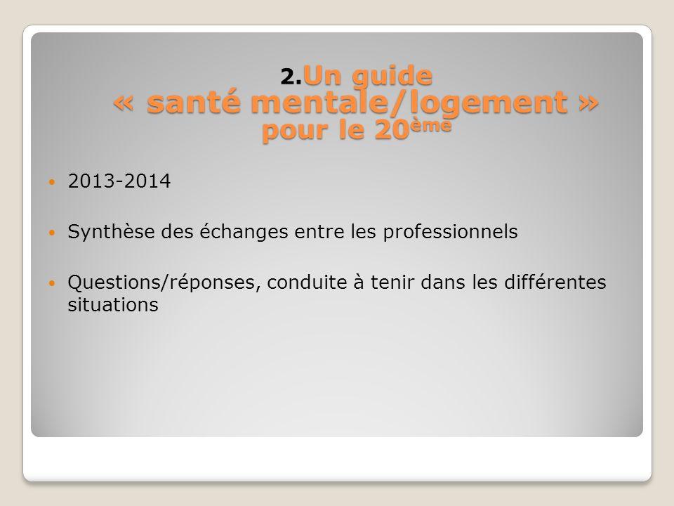 Un guide « santé mentale/logement » pour le 20 ème 2. Un guide « santé mentale/logement » pour le 20 ème 2013-2014 Synthèse des échanges entre les pro