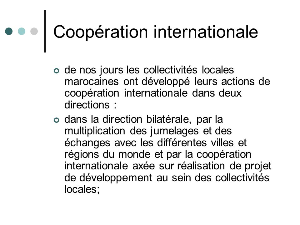 Coopération internationale dans la direction multilatérale, qui a connu un mouvement dadhésion intensif des communes au sein des organisations internationales non gouvernementales (OING) et par la participation à de nombreuses manifestations et rencontres internationales.