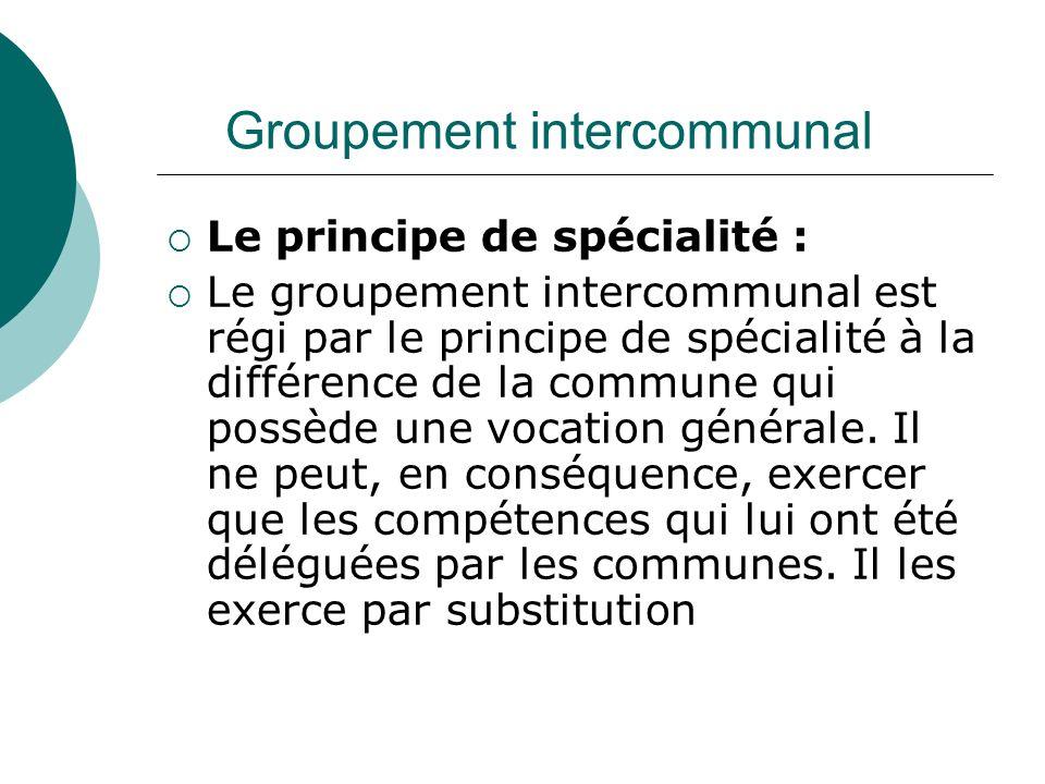 Groupement intercommunal Le principe de spécialité : Le groupement intercommunal est régi par le principe de spécialité à la différence de la commune