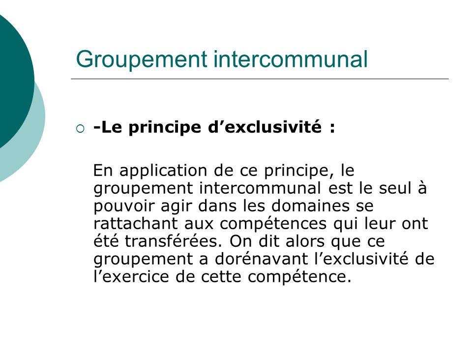 Groupement intercommunal -Le principe dexclusivité : En application de ce principe, le groupement intercommunal est le seul à pouvoir agir dans les do