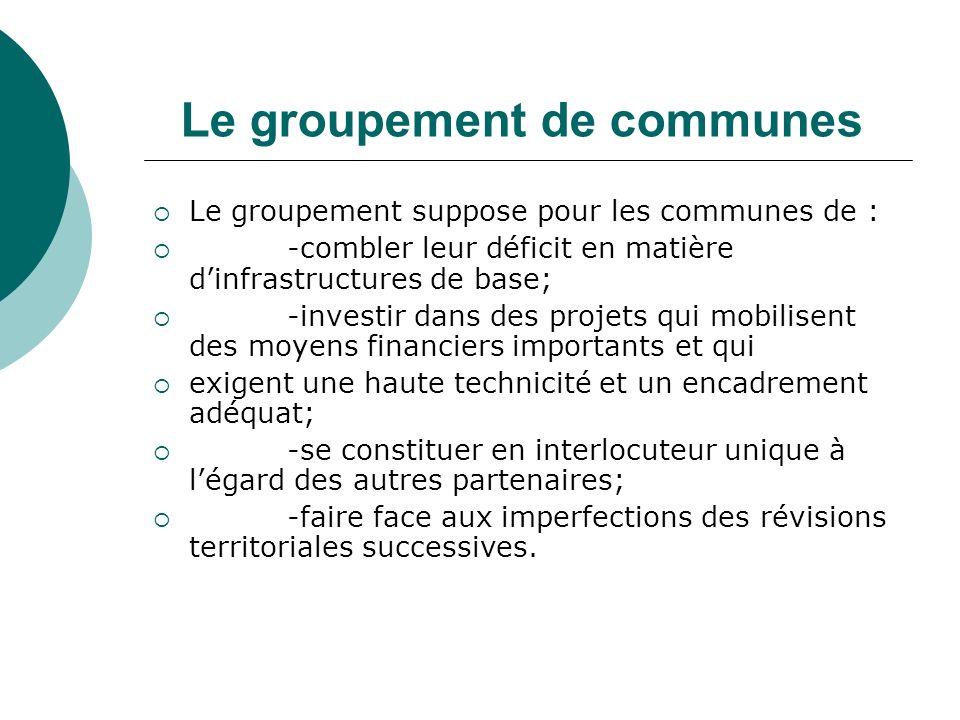 Le groupement de communes Le groupement suppose pour les communes de : -combler leur déficit en matière dinfrastructures de base; -investir dans des p