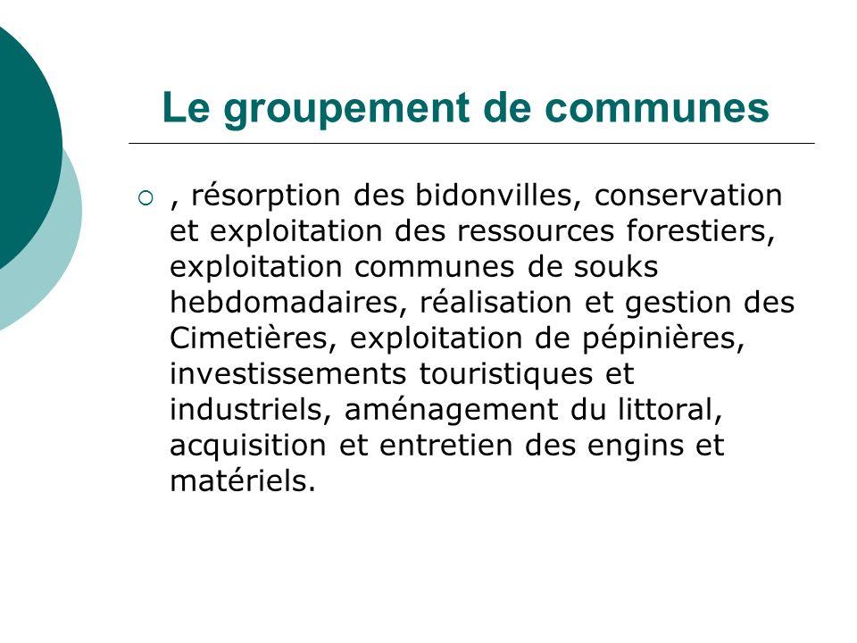 Le groupement de communes, résorption des bidonvilles, conservation et exploitation des ressources forestiers, exploitation communes de souks hebdomad