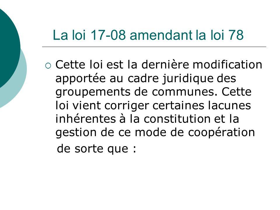 La loi 17-08 amendant la loi 78 Cette loi est la dernière modification apportée au cadre juridique des groupements de communes. Cette loi vient corrig