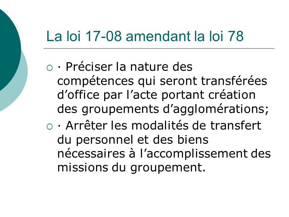 La loi 17-08 amendant la loi 78 · Préciser la nature des compétences qui seront transférées doffice par lacte portant création des groupements dagglom