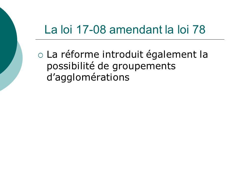 La loi 17-08 amendant la loi 78 La réforme introduit également la possibilité de groupements dagglomérations