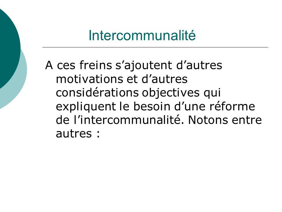 Intercommunalité A ces freins sajoutent dautres motivations et dautres considérations objectives qui expliquent le besoin dune réforme de lintercommun