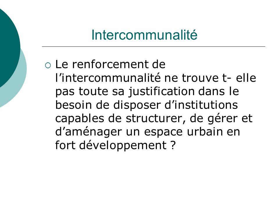 Intercommunalité Le renforcement de lintercommunalité ne trouve t- elle pas toute sa justification dans le besoin de disposer dinstitutions capables d