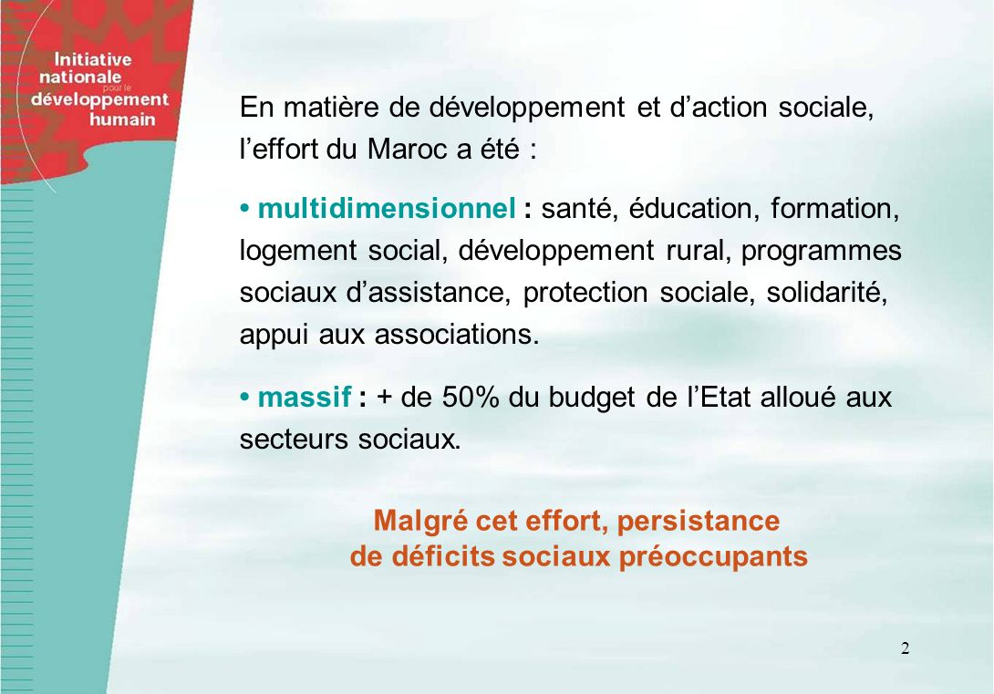 2 En matière de développement et daction sociale, leffort du Maroc a été : multidimensionnel : santé, éducation, formation, logement social, développement rural, programmes sociaux dassistance, protection sociale, solidarité, appui aux associations.