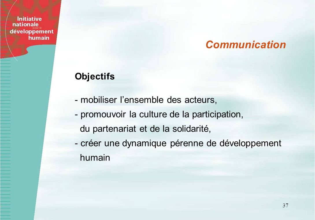 37 Communication Objectifs - mobiliser lensemble des acteurs, - promouvoir la culture de la participation, du partenariat et de la solidarité, - créer une dynamique pérenne de développement humain