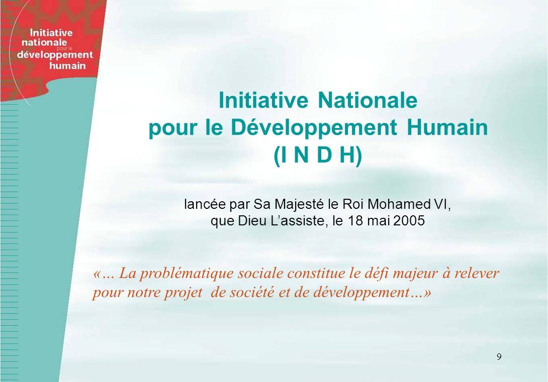 9 Initiative Nationale pour le Développement Humain (I N D H) lancée par Sa Majesté le Roi Mohamed VI, que Dieu Lassiste, le 18 mai 2005 «… La problématique sociale constitue le défi majeur à relever pour notre projet de société et de développement…»
