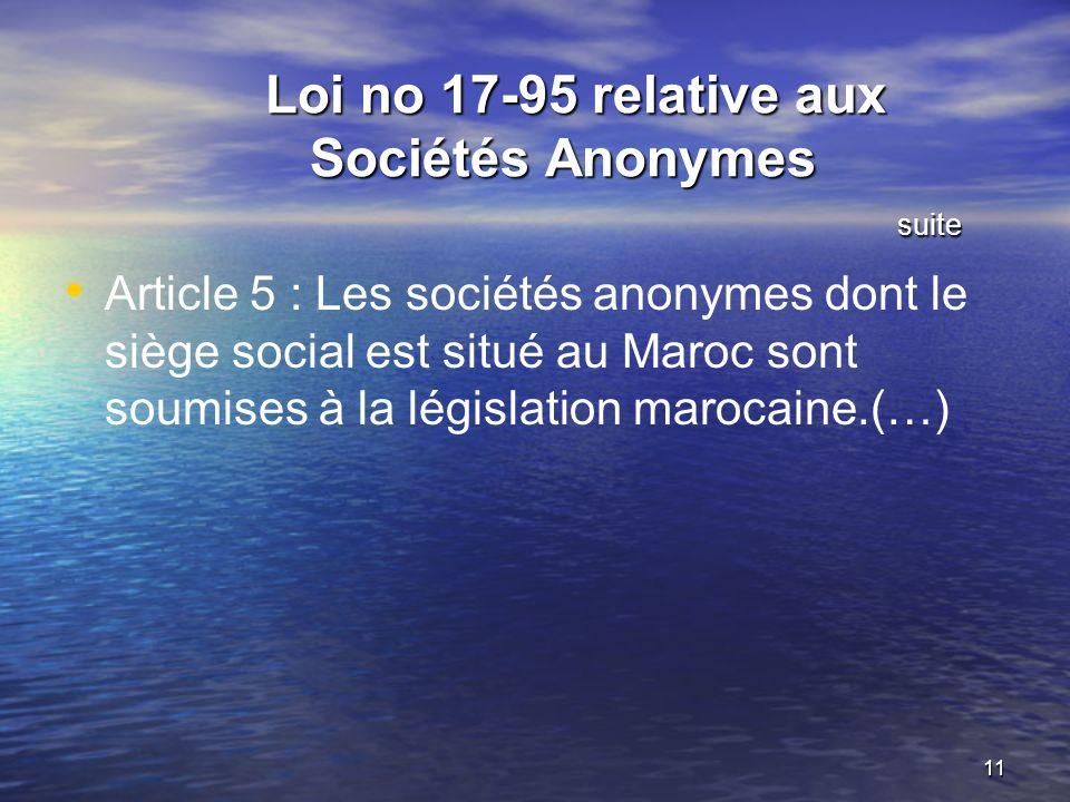 11 Loi no 17-95 relative aux Sociétés Anonymes suite Loi no 17-95 relative aux Sociétés Anonymes suite Article 5 : Les sociétés anonymes dont le siège social est situé au Maroc sont soumises à la législation marocaine.(…)