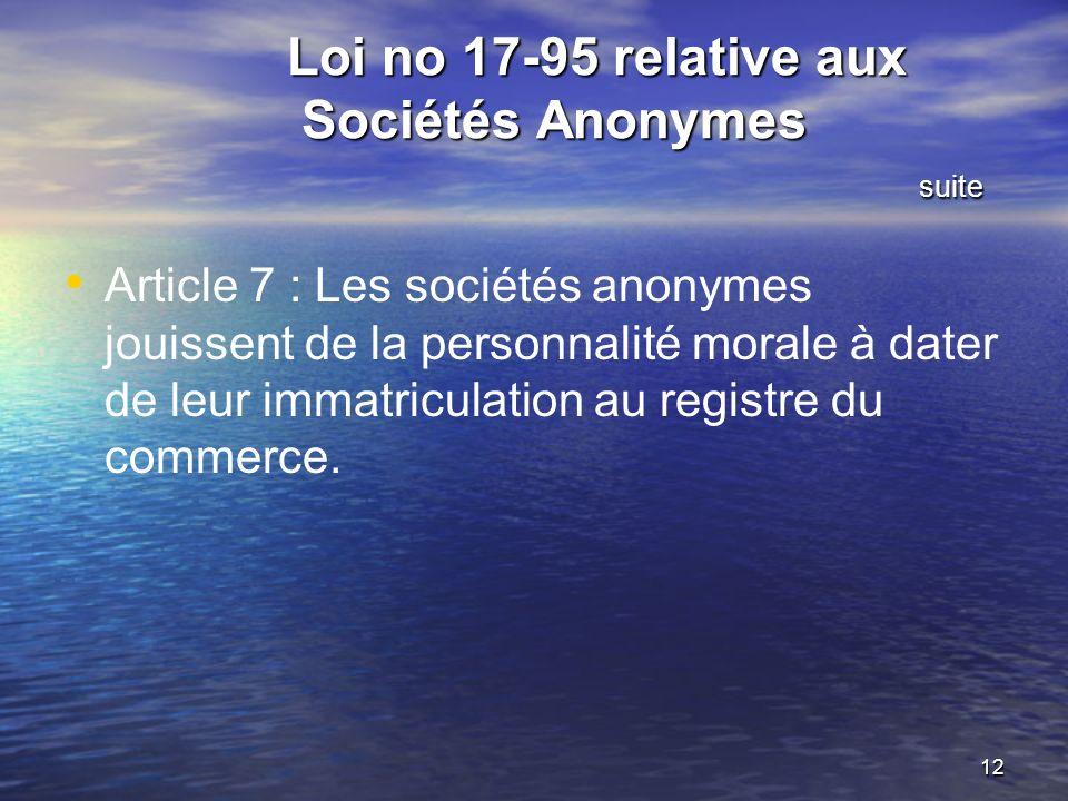 12 Loi no 17-95 relative aux Sociétés Anonymes suite Loi no 17-95 relative aux Sociétés Anonymes suite Article 7 : Les sociétés anonymes jouissent de la personnalité morale à dater de leur immatriculation au registre du commerce.