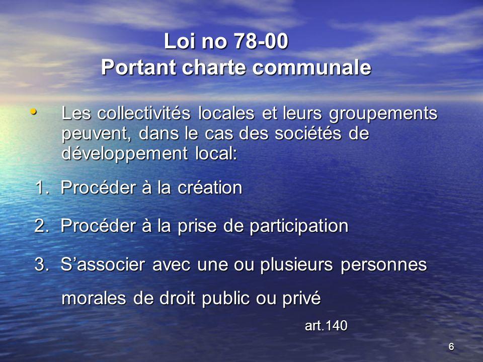 6 Loi no 78-00 Portant charte communale Loi no 78-00 Portant charte communale Les collectivités locales et leurs groupements peuvent, dans le cas des sociétés de développement local: Les collectivités locales et leurs groupements peuvent, dans le cas des sociétés de développement local: 1.