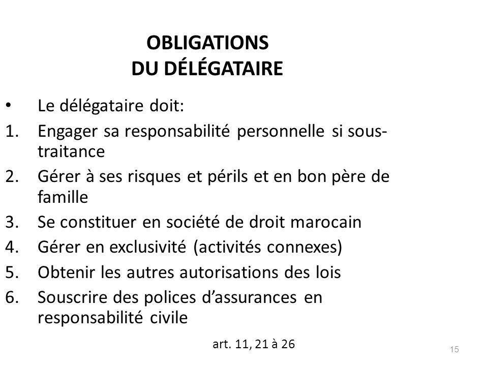 15 OBLIGATIONS DU DÉLÉGATAIRE Le délégataire doit: 1.Engager sa responsabilité personnelle si sous- traitance 2.Gérer à ses risques et périls et en bo