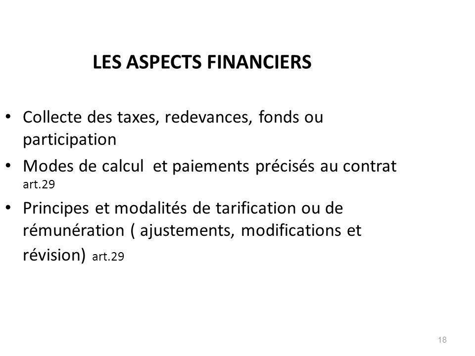 18 LES ASPECTS FINANCIERS Collecte des taxes, redevances, fonds ou participation Modes de calcul et paiements précisés au contrat art.29 Principes et