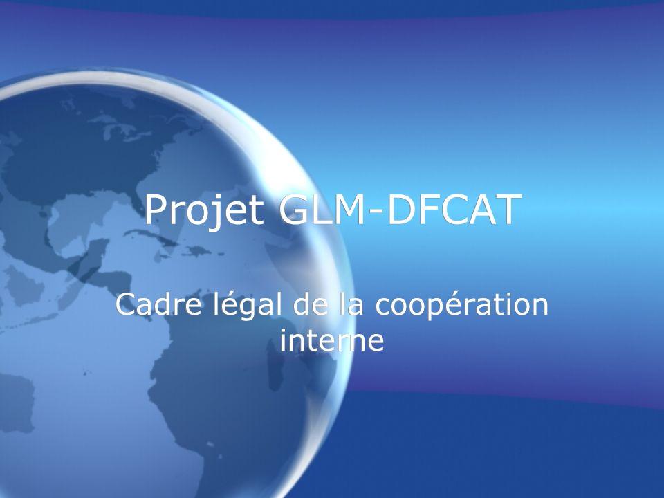 Projet GLM-DFCAT Cadre légal de la coopération interne