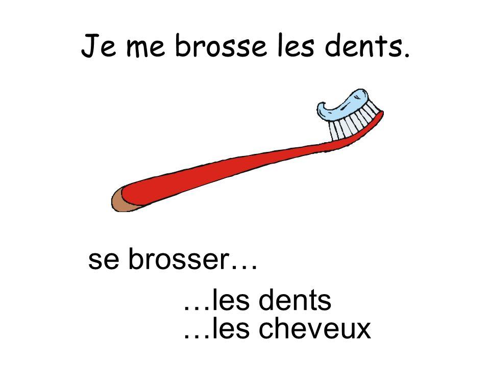 Je me brosse les dents. se brosser… …les dents …les cheveux