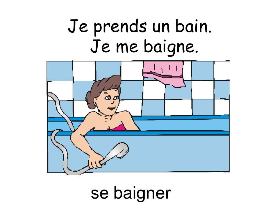 Je prends un bain. se baigner Je me baigne.