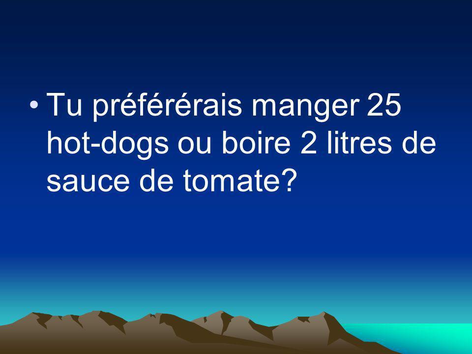 Tu préférérais manger 25 hot-dogs ou boire 2 litres de sauce de tomate?