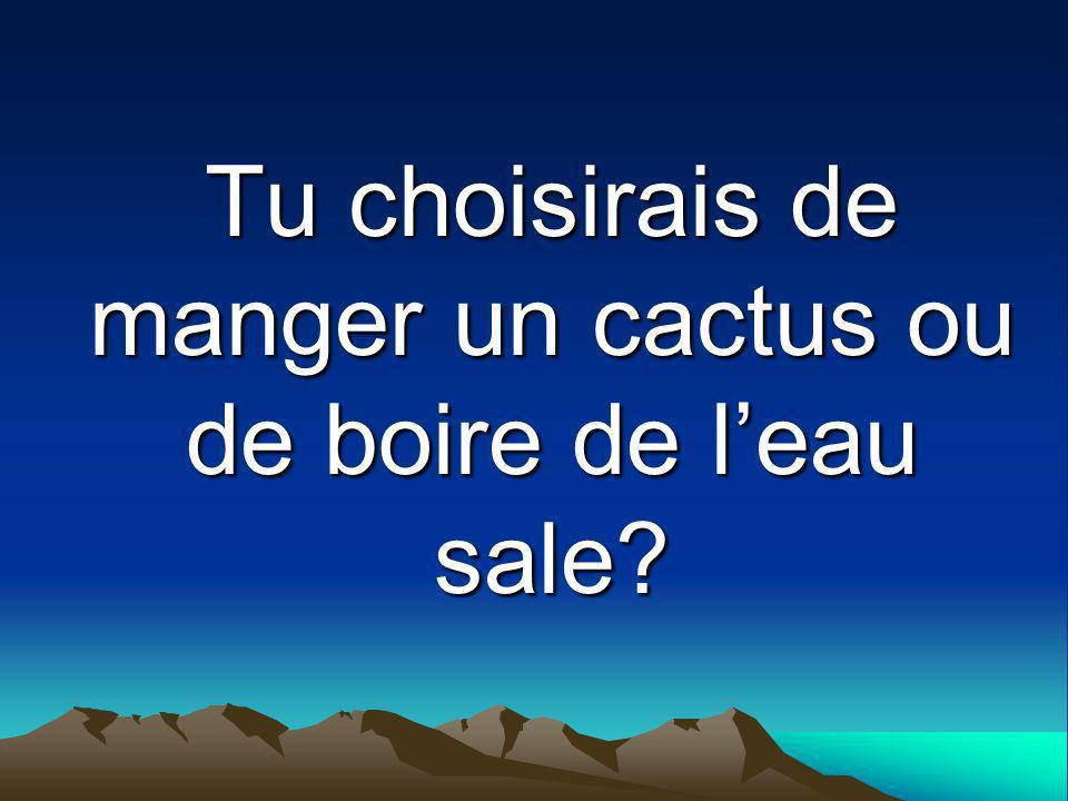 Tu choisirais de manger un cactus ou de boire de leau sale?