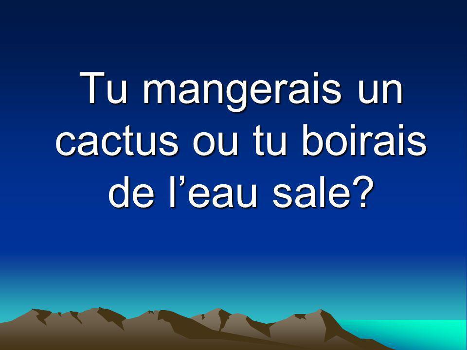 Tu mangerais un cactus ou tu boirais de leau sale?