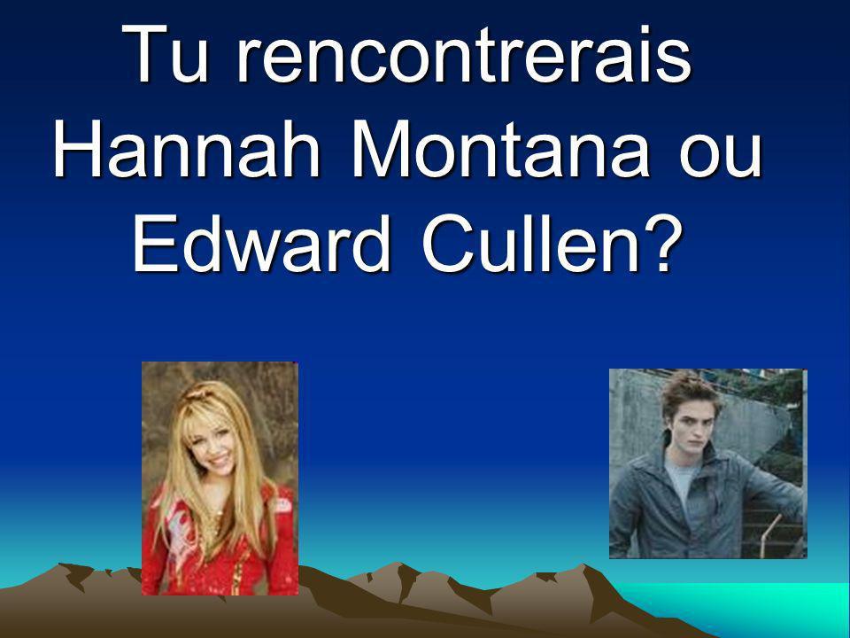 Tu rencontrerais Hannah Montana ou Edward Cullen?