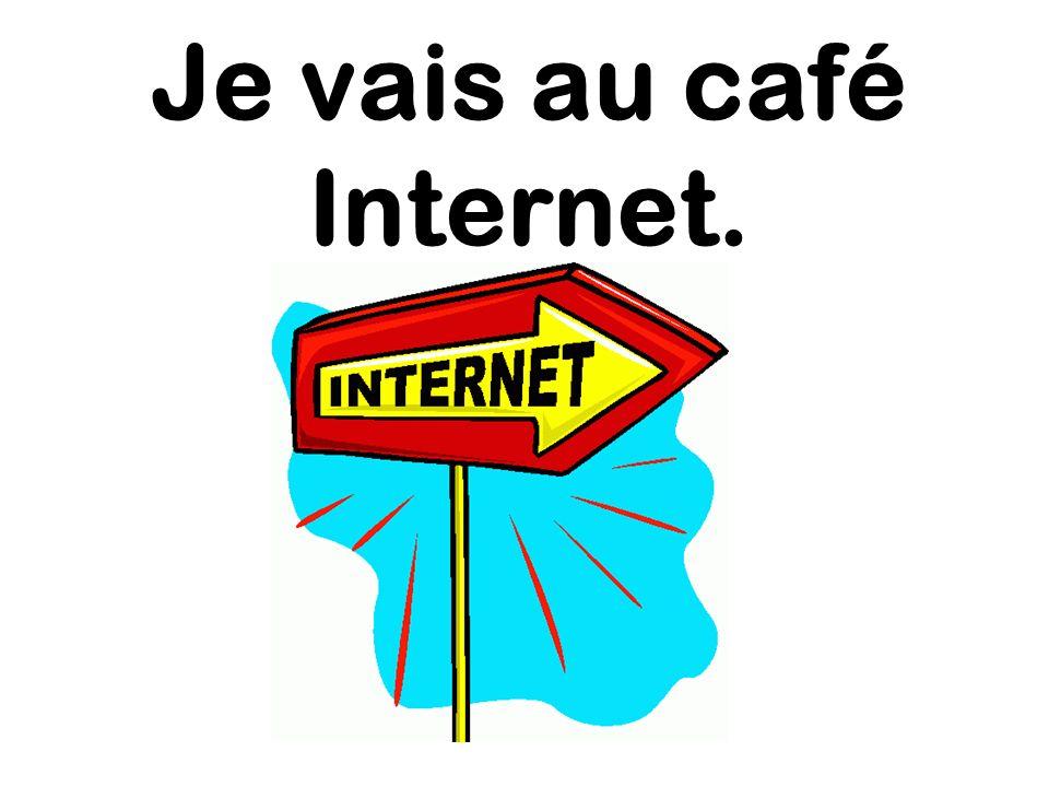 Je vais au café Internet.
