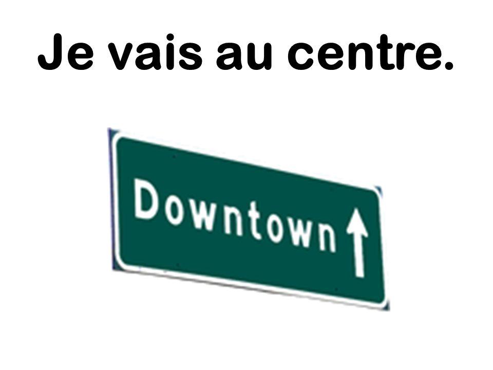 Je vais au centre.
