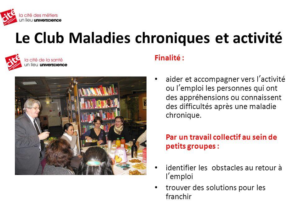 Le Club Maladies chroniques et activité Finalité : aider et accompagner vers lactivité ou lemploi les personnes qui ont des appréhensions ou connaissent des difficultés après une maladie chronique.