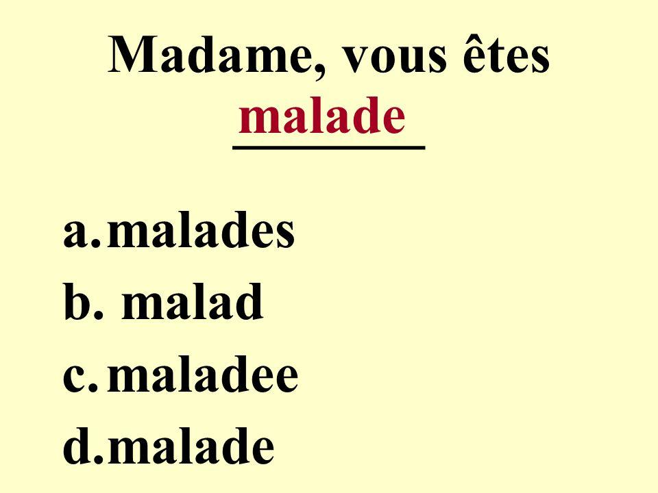 Madame, vous êtes _______ a.malades b. malad c.maladee d.malade malade