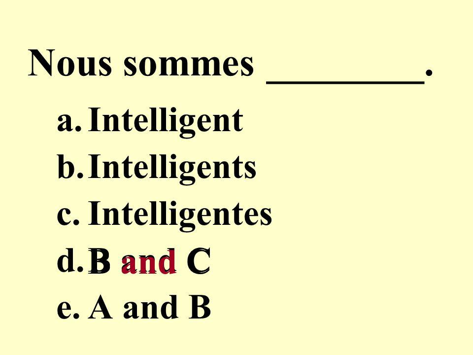 Nous sommes ________. a.Intelligent b.Intelligents c.Intelligentes d.B and C e.A and B B and C