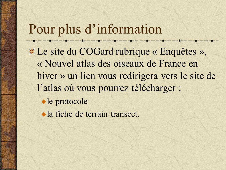 Pour plus dinformation Le site du COGard rubrique « Enquêtes », « Nouvel atlas des oiseaux de France en hiver » un lien vous redirigera vers le site de latlas où vous pourrez télécharger : le protocole la fiche de terrain transect.