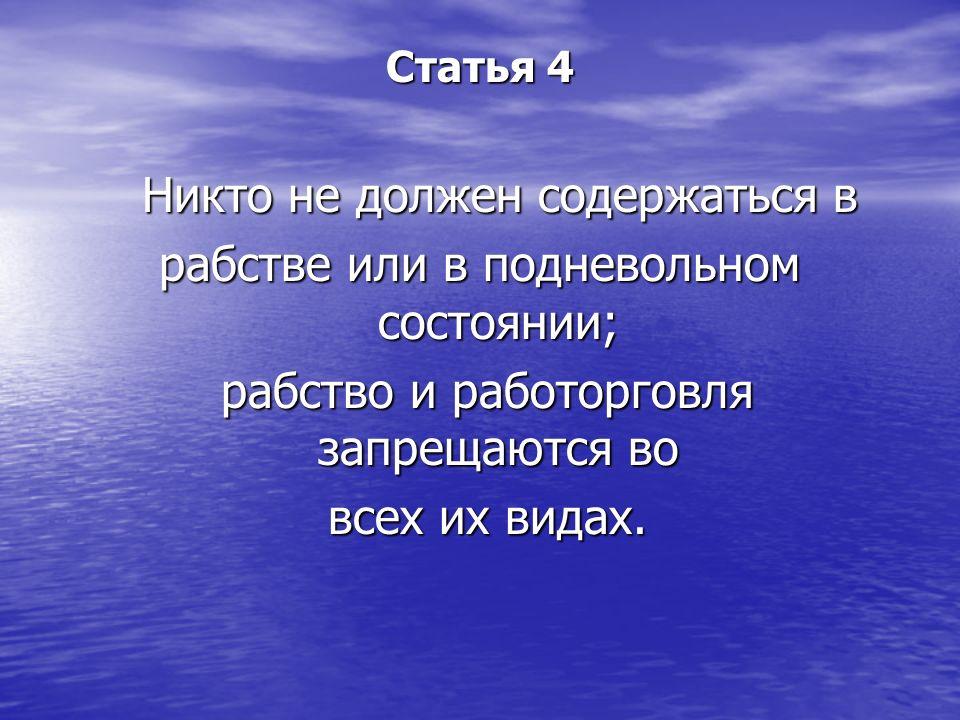 Статья 4 Никто не должен содержаться в Никто не должен содержаться в рабстве или в подневольном состоянии; рабство и работорговля запрещаются во рабст