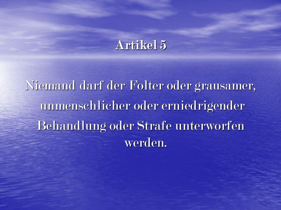 Artikel 5 Niemand darf der Folter oder grausamer, unmenschlicher oder erniedrigender unmenschlicher oder erniedrigender Behandlung oder Strafe unterworfen werden.