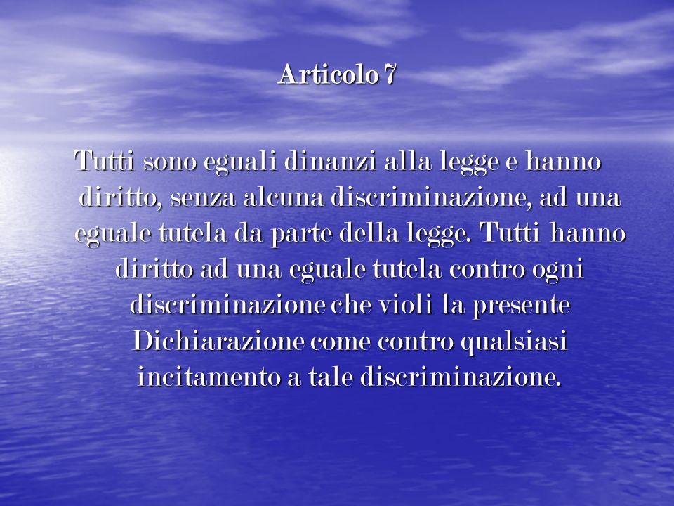 Articolo 7 Tutti sono eguali dinanzi alla legge e hanno diritto, senza alcuna discriminazione, ad una eguale tutela da parte della legge. Tutti hanno