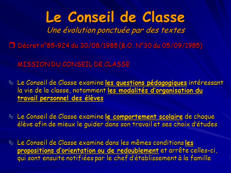 Le Conseil de Classe Une évolution ponctuée par des textes Décret n°85-924 du 30/08/1985 (B.O. N°30 du 05/09/1985) Décret n°85-924 du 30/08/1985 (B.O.