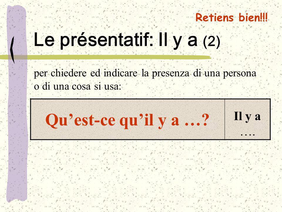 Retiens bien!!! Le présentatif: Il y a (2) Quest-ce quil y a …? Il y a …. per chiedere ed indicare la presenza di una persona o di una cosa si usa: