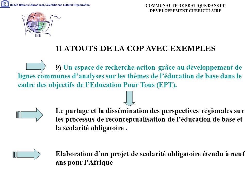 11 ATOUTS DE LA COP AVEC EXEMPLES 9) Un espace de recherche-action grâce au développement de lignes communes danalyses sur les thèmes de léducation de base dans le cadre des objectifs de lEducation Pour Tous (EPT).