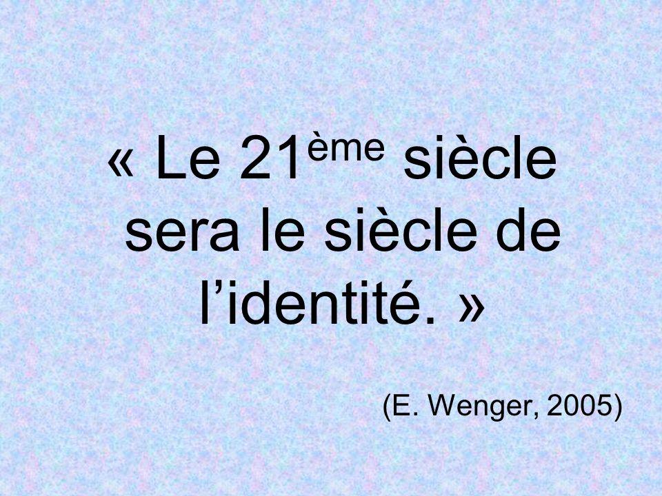 « Le 21 ème siècle sera le siècle de lidentité. » (E. Wenger, 2005)