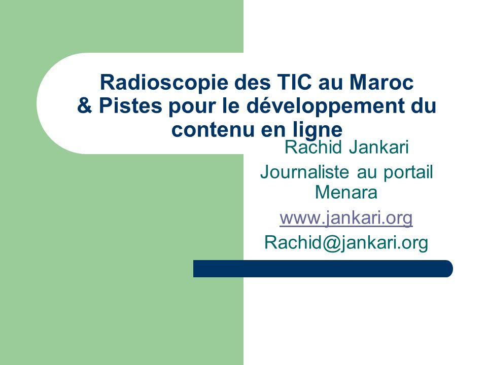 Radioscopie des TIC au Maroc & Pistes pour le développement du contenu en ligne Rachid Jankari Journaliste au portail Menara www.jankari.org Rachid@ja