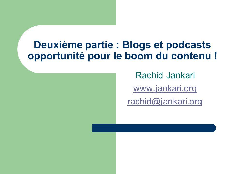 Deuxième partie : Blogs et podcasts opportunité pour le boom du contenu ! Rachid Jankari www.jankari.org rachid@jankari.org