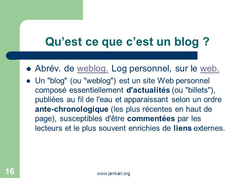 www.jankari.org 16 Quest ce que cest un blog ? Abrév. de weblog. Log personnel, sur le web.weblog.web. Un