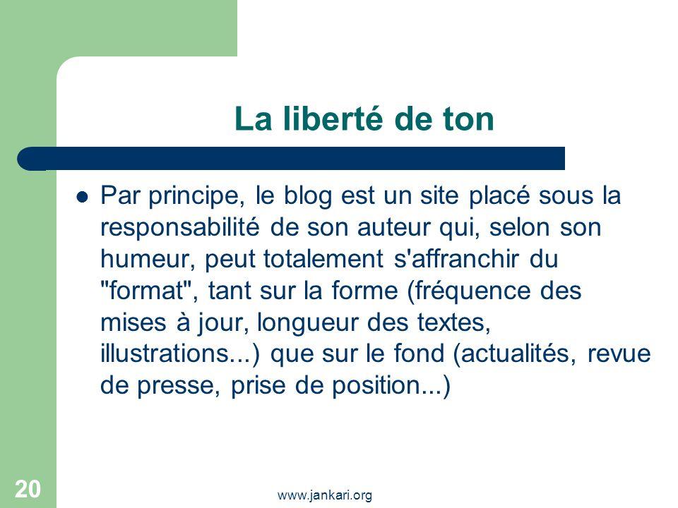 www.jankari.org 20 La liberté de ton Par principe, le blog est un site placé sous la responsabilité de son auteur qui, selon son humeur, peut totaleme