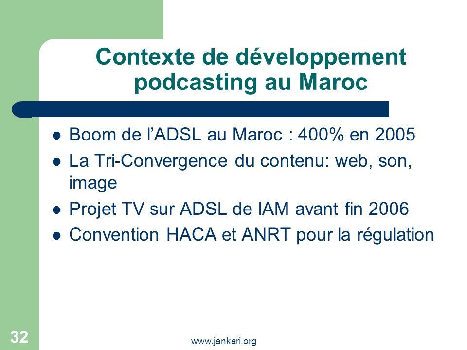 www.jankari.org 32 Contexte de développement podcasting au Maroc Boom de lADSL au Maroc : 400% en 2005 La Tri-Convergence du contenu: web, son, image